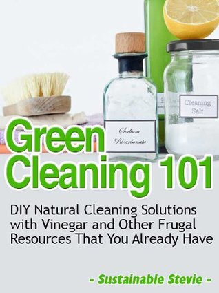 Green Cleaning 101 (DIY Natural Cleaning Solutions with Vinegar and Other Frugal Resources That You Already Have)