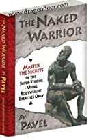 The Naked Warrior - Master the Secrets of the Super Strong Using Bodyweight Exercises Only