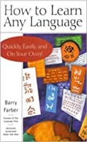 How to Learn Any Language - Quickly, Easily, Inexpensively, Enjoyably and On Your Own
