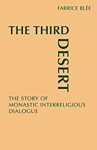 The Third Desert: The Story of Monastic Interreligious Dialogue