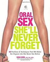 Oral Sex She'll Never Forget: 50 Positions and Techniques That Will Make Her Orgasm Like She Never Has Before