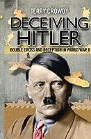 Deceiving Hitler - Double Cross and Deception in World War II (General Military)