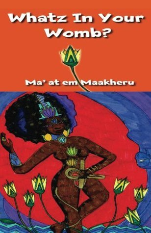 Whatz In Your Womb?  by  Maat Em Maakheru