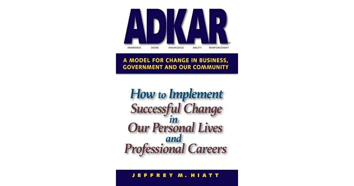 ADKAR: A Model for Change in Business, Government and our