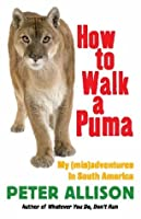 How to Walk a Puma: My (MIS)Adventures in South America: My (MIS)Adventures in South America