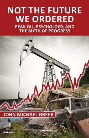 Not the Future We Ordered Peak Oil, Psychology, and the Myth of Progress