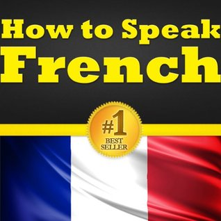 French for Beginners: Your Guide to Learning French! Learn to Speak French, How to Speak French, How to Learn French, the French Language Basics, the Most Common French Vocabulary Words and More...!