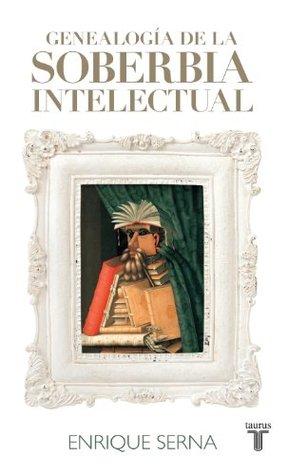 Genealogía de la soberbia intelectual by Enrique Serna