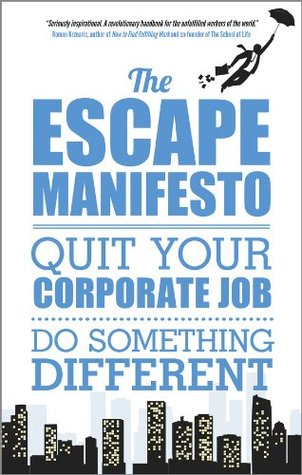 The Escape Manifesto: Quit Your Corporate Job. Do Something Different!
