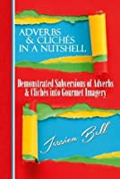 Adverbs & Clichés in a Nutshell: Demonstrated Subversions of Adverbs & Clichés into Gourmet Imagery (Writing in a Nutshell Series)