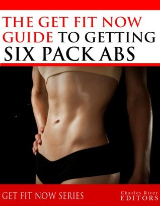 Get Fit Now: The Definitive Guide To Getting Six Pack Abs