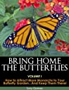 Bring Home The Butterflies Vol. I: How to Attract More Monarchs to your Butterfly Garden...and Keep them there!