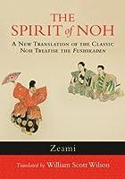 The Spirit of Noh: A New Translation of the Classic Noh Treatise the <i>Fushikaden</i>
