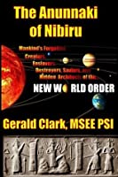 """The Anunnaki of Nibiru: Mankind's Forgotten Creators, Enslavers, Destroyers, Saviors and Hidden Architects of the New World Order"""
