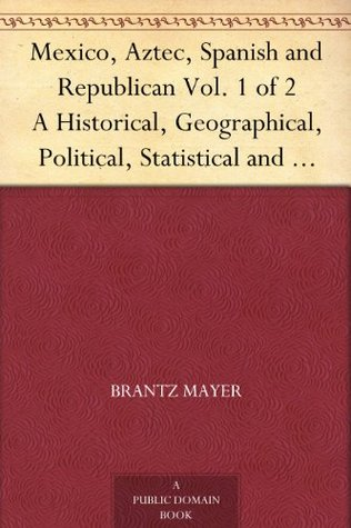 Mexico, Aztec, Spanish and Republican Vol. 1 of 2 A Historical, Geographical, Political, Statistical and Social Account of That Country From the Period ... And Notices of New Mexico and California