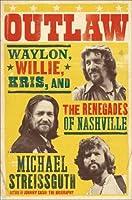 Outlaw: Waylon, Willie, Kris, and the Renegades of Nashville