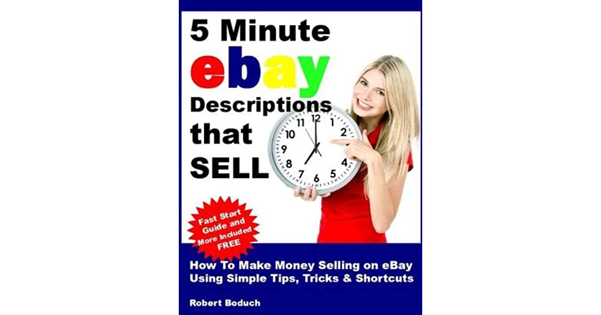 5 Minute Ebay Descriptions That Sell How To Make Money Selling On Ebay Using Simple Tips Tricks Shortcuts By Robert Boduch