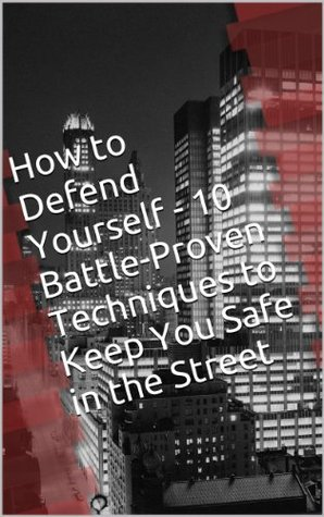 10 Battle-Proven Techniques to Keep You Safe in the Street