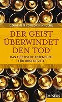 Der Geist überwindet den Tod: Das Tibetische Totenbuch für unsere Zeit (German Edition)