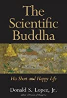The Scientific Buddha: His Short and Happy Life (The Terry Lectures Series)