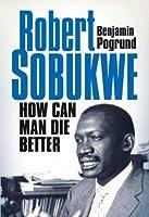 Robert Sobukwe: How Can Man Die Better
