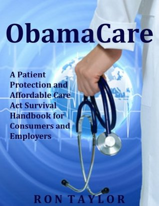 ObamaCare: A Patient Protection and Affordable Care Act Survival Handbook for Consumers and Employers
