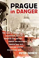 Prague in Danger: The Years of German Occupation, 1939-45: Memories and History, Terror and Resistance, Theater and Ja