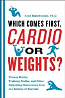 Which Comes First, Cardio or Weights?: Workout myths, Training truths, and Other Surprising Discoveries from the Science of Exercise