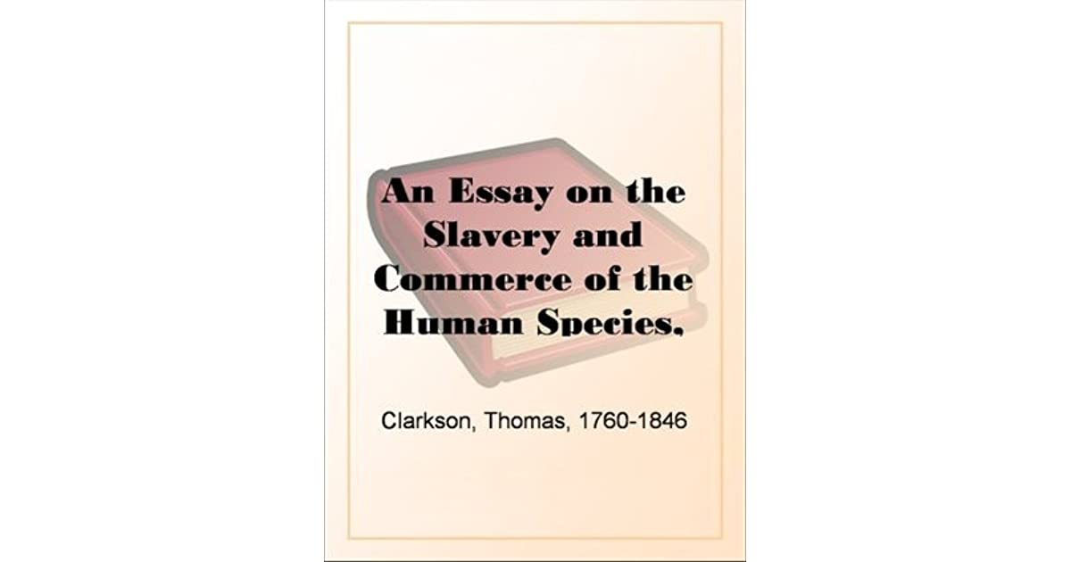 essay on the slavery and commerce of the human species You can read an essay on the slavery and commerce of the human species, particularly the african by clarkson thomas in our library for absolutely free read various fiction books with us in our e-reader.