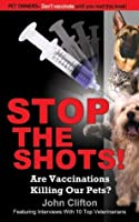 Stop the Shots! : Are Vaccinations Killing Our Pets?