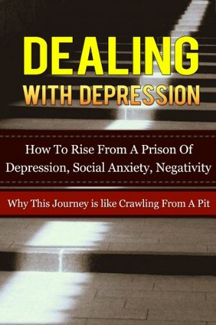 Dealing With Depression: How To Rise From A Prison Of Depression, Social Anxiety, Negativity-Why This Journey is Like Crawling From A Pit (Depression Help, ... Depression Self Help, Depression Free,)