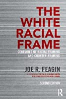 The White Racial Frame Centuries of Racial Framing and Counter-Framing, Second Edition