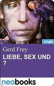 Liebe, Sex und ?: Drei Sciencefiction-Satiren (Gerd Frey)