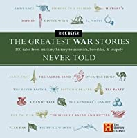 The Greatest War Stories Never Told: 100 Tales from Military History to Astonish, Bewilder, and Stupefy (The Greatest Stories Never Told)