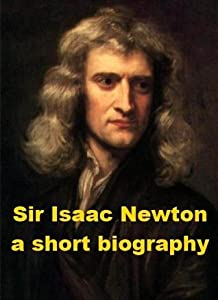 Sir Isaac Newton - A Short Biography