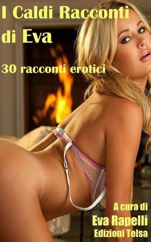 I Caldi Racconti di Eva - 30 racconti erotici (Italian Edition) Eva Rapelli