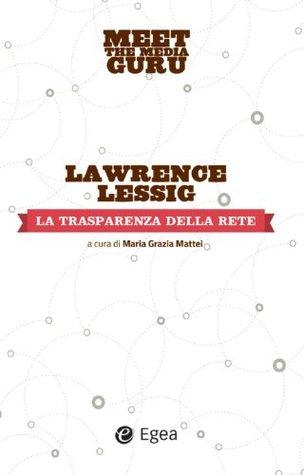La trasparenza della rete Lawrence Lessig, Maria Grazia Mattei, Matteo Vegetti