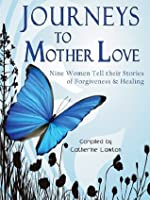 Journeys to Mother Love : Nine Women Tell their Stories of Forgiveness & Healing