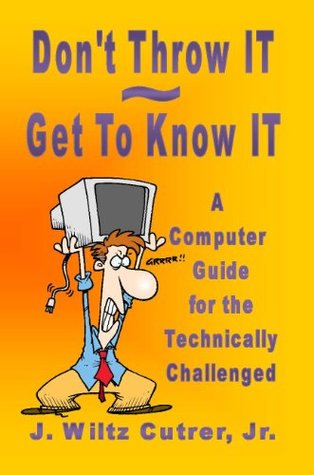 Don't Throw IT ~ Get To Know IT: A Computer Guide for the Technically Challenged (Know IT Series Book 1)