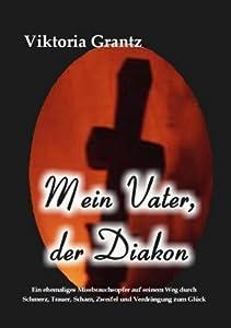 Mein Vater, der Diakon: Ein ehemaliges Missbrauchsopfer auf seinem Weg durch Schmerz, Trauer, Scham, Zweifel und Verdrängung zum Glück