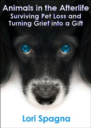 Animals in the Afterlife: Surviving Pet Loss and Turning Grief into a Gift