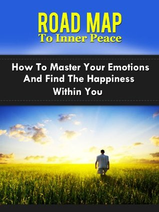 Road Map To Inner Peace - How To Master Your Emotions And Find The Happiness Within You.