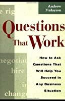 Questions that Work: How to Ask Questions That Will Help You Succeed in Any Business Situation