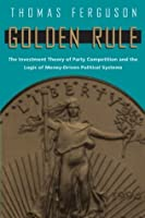 Golden Rule: The Investment Theory of Party Competition and the Logic of Money-Driven Political Systems (American Politics and Political Economy)