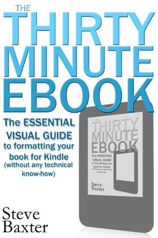 The Thirty Minute Ebook: The Essential Visual Guide to Formatting Your Book for Kindle (without any technical know-how)