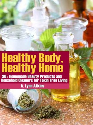 Healthy Body, Healthy Home: 30+ Homemade Beauty Products and Household Cleaners for Toxin-Free Living (The Healthy Living Book Series)