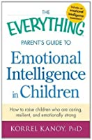 The Everything Parent's Guide to Emotional Intelligence in Children: How to Raise Children Who Are Caring, Resilient, and Emotionally Strong (Everything®)