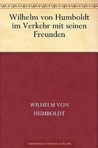 Wilhelm von Humboldt im Verkehr mit seinen Freunden Eine Auslese seiner Briefe