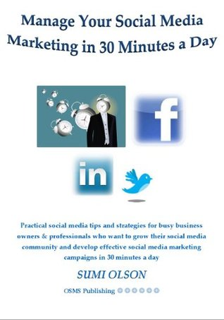How to Manage Your Social Media Marketing in 30 Minutes a Day: Practical Social Media tips and strategies for busy business owners & professionals who ... (30 Minute Social Media Management Book 1)