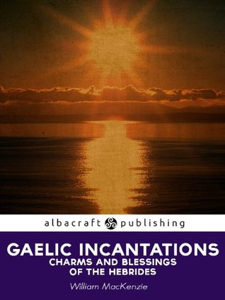 Gaelic Incantations, Charms and Blessings of the Hebrides